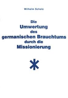Die Umwertung des germanischen Brauchtums durch die Missionierung Heft Wilhelm Scholz